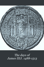 The Days of James IIIJ, 1488-1513: Extracts from the Royal Letters, Polydore, Vergil and Hall, Major, Boece, Myln, the State Papers, &c., &c