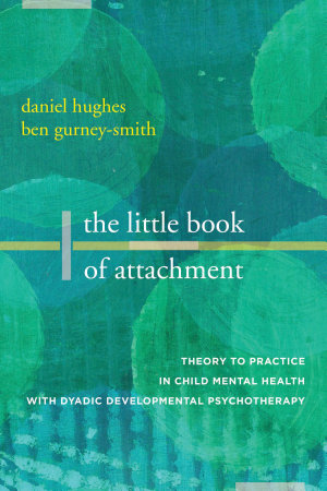 The Little Book of Attachment  Theory to Practice in Child Mental Health with Dyadic Developmental Psychotherapy
