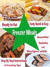 Ready to Eat Tasty Quick & Easy Freezer Meals: Bountiful Varieties of Recipes With Step By Step Instructions & Freezing Tips