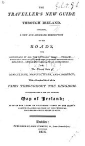 The Traveller's New Guide Through Ireland, Containing a ... Description of the Roads ... Also the Present State of Agriculture, Manufactures, and Commerce, with a Complete List of All the Fairs. ... Illustrated with ... a Map, Etc