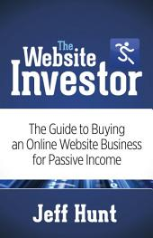 The Website Investor: The Guide to Buying an Online Website Business for Passive Income