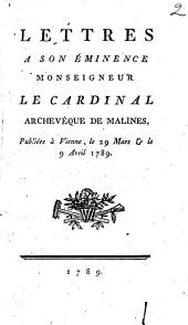 Lettres A Son Éminence Monseigneur Le Cardinal Archevêque De Malines: Publiées à Vienne, le 29 Mars et le 9 Avril 1789