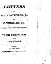 Letters of Sir J. Wrottesley, Bt. and C. Wolseley, Esq. Together with Other Correspondence, Addressed to the Freeholders of the County of Stafford