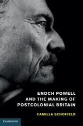 Enoch Powell and the Making of Postcolonial Britain PDF