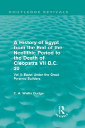 A History of Egypt from the End of the Neolithic Period to the Death of Cleopatra VII B.C. 30 (Routledge Revivals): Vol. II: Egypt Under the Great Pyramid Builders