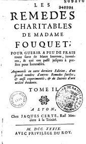 Les Remèdes charitables de Madame Fouquet, pour guérir à peu de frais toute sorte de maux externes, invétérez, & qui ont passé jusques à présent pour incurables. Augmentés en cette dernière édition d'avis et de remarques ...: Tome I - [Tome II : maux internes]
