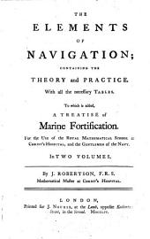 The Elements Of Navigation; Containing The Theory and Practice: With All the Necessary Tables : To which is Added, A Treatise of Marine Fortification ; For the Use of the Royal Mathematical School at Christ's Hospital, and the Gentlemen of the Navy ; In Two Volumes, Volume 1