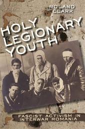Holy Legionary Youth: Fascist Activism in Interwar Romania