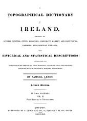 A Topographical Dictionary of Ireland: Comprising the Several Counties; Cities; Boroughs; Corporate, Market, and Post Towns; Parishes; and Villages; with Historical and Statistical Descriptions: Embellished with Engravings of the Arms of the Cities, Bishoprics, Corporate Towns, and Boroughs; and of the Seals of the Several Municipal Corporations