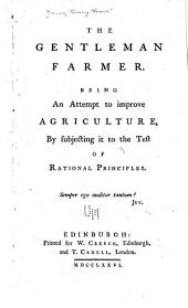 The Gentleman Farmer: Being an Attempt to Improve Agriculture by Subjecting it to the Test of Rational Principles