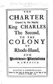 The Charter Granted by His Majesty, King Charles the Second, to the Colony of Rhode-Island, and Providence-plantations in America