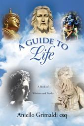 A GUIDE TO Life: A Book of Wisdom and Truths: A Book of Wisdom and Truths