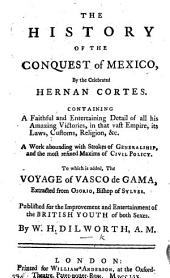 "The History of the Conquest of Mexico, by ... Hernan Cortes ... To which is Added, The Voyage of Vasco de Gama, Extracted from Osorio, Bishop of Sylves. Published for the Improvement of the British Youth ... By W. H. Dilworth. [Another Edition of the Abstract of the ""Historia de la Conquista de México"" by A. de Solís Y Ribadeneyra,"" Originally Published in 1756 in ""A Compendium of Authentic ... Voyages.""]"