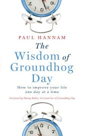 The Wisdom of Groundhog Day: How to improve your life one day at a time