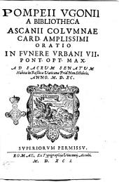 Pompeii Vgonii a bibliotheca Ascanij Columnae card. amplissimi Oratio in funere Vrbani 7. pont. opt. max. ad sacrum senatum habita in basilica Vaticana prid. non. Octobris. anno 1590 ..