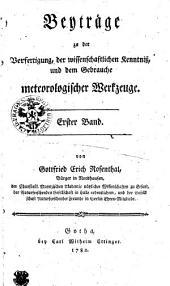Beyträge zu der Verfertigung, der wissenschaftlichen Kenntniß und dem Gebrauche meteorologischer Werkzeuge: Erster Band, Band 1
