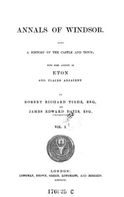 Annals of Windsor  Being a History of the Castle and Town  with Some Account of Eton and Places Adjacent PDF