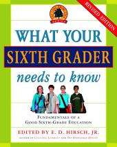 What Your Sixth Grader Needs to Know: Fundamentals of a Good Sixth-Grade Education, Revised Edition