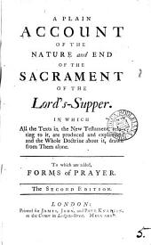 A Plain Account of the Nature and End of the Sacrament of the Lord's-Supper: In which All the Texts in the New Testament, Relating to It, are Produced and Explained: ... To which are Added, Forms of Prayer, Volume 5