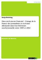 Dieu est-il encore Francais? - L'image de la France des journalistes et écrivains allemands dans leur littérature non-fictionnelle entre 1985 et 2002