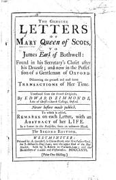 The genuine Letters of Mary, Queen of Scots, to James Earl of Bothwell: found in his Secretary's Closet after his decease ... Translated from the French Originals, by E. Simmonds .. To which is added, Remarks on each Letter, with an Abstract of her Life. In a letter to the Bookseller subscribed, B. S. , etc