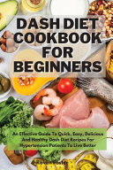 Dash Diet Cookbook For Beginners: An Effective Guide To Quick, Easy, Delicious And Healthy Dash Diet Recipes For Hypertension Patients To Live Better