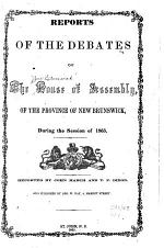 Reports of the Debates of the House of Assembly of the Province of New Brunswick, During the Session of 1865[-1866 ...