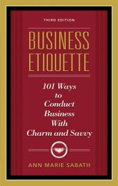 Business Etiquette, Third Edition: 101 Ways to Conduct Business With Charm and Savvy, Edition 3