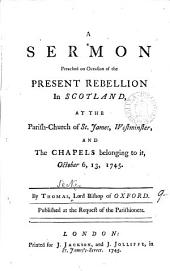 A Sermon Preached on Occasion of the Present Rebellion in Scotland: At the Parish-church of St. James, Westminster, and the Chapels Belonging to It, October 6, 13, 1745. By Thomas, Lord Bishop of Oxford. ...