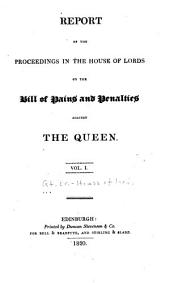 Report of the Proceedings in the House of Lords on the Bill of Pains and Penalties Against the Queen: Volume 1