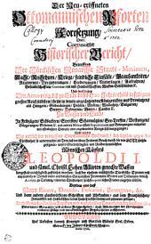 Der Neu-eröffneten Ottomannischen Pforten Fortsetzung, Oder Continuirter Historischer Bericht, Betreffend Der Türckischen Monarchie Staats-Maximen, Macht, Reichthum, Kriege, feindliche Einfälle, Grausamkeiten, Regiments-Veränderungen, Eroberungen, Niederlagen, Aufruhren, Gesandtschafften, Commercien und Handelschafften, Waffen-Stillständen etc. Und was dabey Von Anno 1664. biss zu Ende dieses 1700. Jahrs, theils in selbigem grossen Reich selbsten, theils in denen angräntzenden Königreichen und Provintzen, als Hungarn, Siebenbürgen, Pohlen, Mosca, Wallachey, Bulgarien, Servien, Dalmatien, Morea, Candia etc. Zu Wasser und Land, In Feldzügen, Schlachten, Streiffen, Scharmützlen, See-Treffen, Verstungen, Belagerungen, Stürmen etc. und andern Militarischen Expeditionen und Bewegungen, entweder mit offenbahrer Gewalt, oder angewandter Kriegs-List vorgegangen; Nicht minder Wie endlich der vermessene Ottomannische Hochmuth, bey letzthin gegen der Christenheit so unvermuthet als Treu-loss verübten Friedens-Bruch, durch die von Gott höchstgesegnete- unses Glorwürdigsten und Unüberwindlichsten Römischen Käysers Leopoldi I. und sämtl. Christl. Hohen Allürten gerechte Waffen dergestalt mächtiglich gestürtzet worden, dass der ehedem entsetzliche Türckische Tyrann mit empfindlichem Verlust vieler ansehnlichen Europäischen Provintzien, Städte und Vestungen, endlich A. 1699. zu Carlowiz, einen der Christenheit höchst-reputirlichen Frieden eingehen müssen