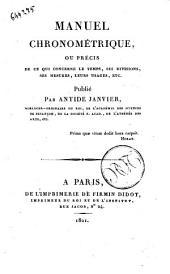 Manuel chronometrique, ou precis de ce qui concerne le temps, ses divisions, ses mesures, leurs usages, etc. Publie par Antide Janvier ..