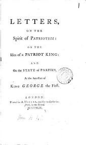 Letters, on the Spirit of Patriotism: on the Idea of a Patriot King: and on the State of Parties, at the Accession of King George the First..