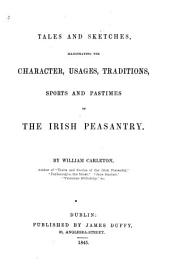 Tales and Sketches: Illustrating the Character, Usages, Traditions, Sports and Pastimes of the Irish Peasantry