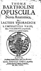 Opuscula nova anatomica, de lacteis thoracicis et lymphaticis vasis: Uno volumine comprehensa ...
