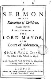 A Sermon of the Education of Children: Preach'd Before the Right Honourable the Lord Mayor and Court of Aldermen at Guild-Hall Chapel on Sunday, Novemb. 1, 1696, Volume 7
