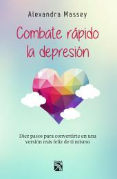 Combate rápido la depresión: Diez pasos para convertirte en una versión más feliz de ti mismo