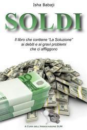 """Soldi: Il libro che contiene """"La Soluzione"""" ai debiti e ai gravi problemi che ci affliggono"""