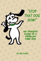 Stop That Dog Now! an Owner's Guide to a Problem Free Dog.