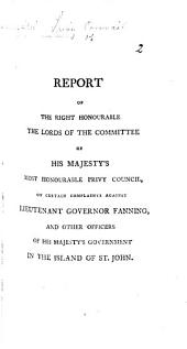 Report of the Right Honourable the Lords of the Committee of His Majesty's ... Privy Council on certain complaints against Lieutenant Governor Fanning and other officers of His Majesty's Government in the Island of St. John. [14 July, 1792.]