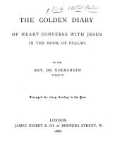 The Golden Diary of Heart Converse with Jesus in the Book of Psalms. By the Rev. Dr. Edersheim. Arranged for Every Sunday in the Year