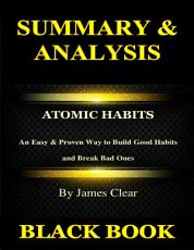 Summary & Analysis: Atomic Habits By James Clear: An Easy & Proven Way to Build Good Habits and Break Bad Ones