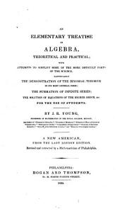 An Elementary Treatise on Algebra, Theoretical and Practical: With Attempts to Simplify Some of the More Difficult Parts of the Science, Particularly the Demonstration of the Binomial Theorem in Its Most General Form, [etc.]