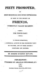 Piety Promoted: In Brief Memorials and Dying Expressions of Some of the Society of Friends, Commonly Called Quakers ; the Tenth Part, to which is Prefixed, A Historical Account of the Preceding Parts Or Volumes, and of Their Several Compilers and Editors