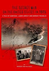 The Secret War on the United States in 1915: A Tale of Sabotage, :abor Unrest and Border Troubles