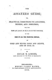 The assayer's guide: or, Practical directions to assayers, miners and smelters, for the tests and assays, by heat and wet processes, of the ores of all principal metals, of gold and silver coins and alloys, and of coal etc