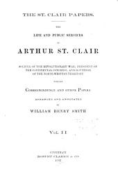 The St. Clair Papers: The Life and Public Services of Arthur St. Clair, Soldier of the Revolutionary War; President of the Continental Congress; and Governor of the North-western Territory; with His Correspondence and Other Papers
