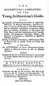 The Accomptant's Companion: Or, the Young Arithmetician's Guide. Being an Easy Introduction to Arithmetic ... To which is Added, an Appendix of Cross-multiplication, Applied to Mensuration, Etc