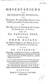 Observations on Reversionary Payments; on schemes for providing annuities for widows ... and on the National Debt. To which are added four essays on different subjects in the doctrine of Life Annuities ... Also, an appendix, containing ... tables, shewing the probabilities of life in London, Norwich and Northampton, etc
