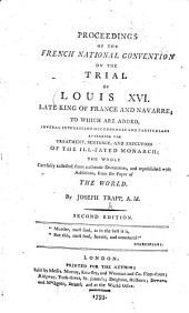 Proceedings of the French National Convention on the Trial of Louis XVI ... to which are added several interesting occurrences ... attending the treatment, sentence, and execution of the ... monarch; the whole carefully collected from authentic documents and republished with additions from the paper of the World. By J. Trapp ... Second edition